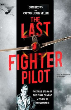 The Last Fighter Pilot: The True Story of the Final Combat Mission of World War II, Don Brown
