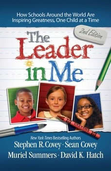 The Leader In Me: How Schools Around the World Are Inspiring Greatness, One Child at a Time, Stephen R. Covey