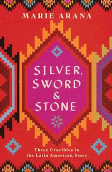 Silver, Sword, and Stone: Three Crucibles in the Latin American Story, Marie Arana