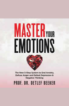 Master Your Emotions: The New 5-Step System to End Anxiety, Defuse Anger and Defeat Depression & Negative Thinking, Prof. Dr. Detlef Beeker