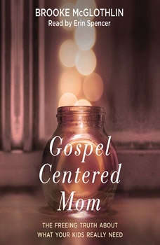 Gospel-Centered Mom: The Freeing Truth About What Your Kids Really Need The Freeing Truth About What Your Kids Really Need, Brooke McGlothlin