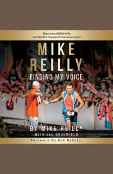MIKE REILLY Finding My Voice: Tales From IRONMAN, the World�s Greatest Endurance Event, Mike Reilly