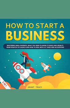 How to Start a Business: Mastering Small Business, What You Need to Know to Build and Grow It, from Scratch to Launch and How to Deal With LLC Taxes and Accounting (2 in 1), Grant Tracy