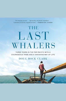The Last Whalers: Three Years in the Far Pacific with a Courageous Tribe and a Vanishing Way of Life, Doug Bock Clark
