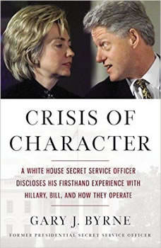 Crisis of Character: A White House Secret Service Officer Discloses His Firsthand Experience with Hillary, Bill, and How They Operate, Gary J. Byrne