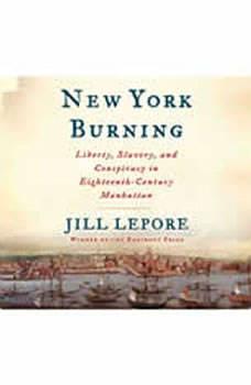 New York Burning: Liberty, Slavery, and Conspiracy in Eighteenth-Century Manhattan Liberty, Slavery, and Conspiracy in Eighteenth-Century Manhattan, Jill Lepore