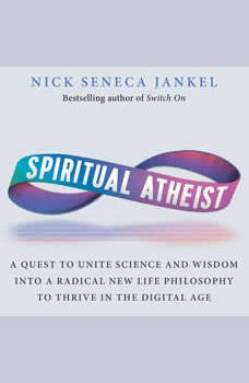 Spiritual Atheist: A Quest To Unite Science & Wisdom Into A Radical New Life Philosophy To Thrive In The Digital Age, Nick Seneca Jankel