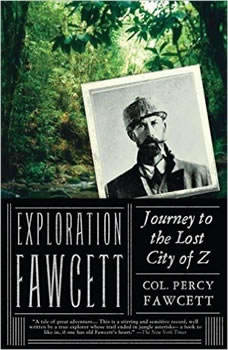 Exploration Fawcett: Journey to the Lost City of Z, Lt. Col. P. H. Fawcett; Edited by Brian Fawcett