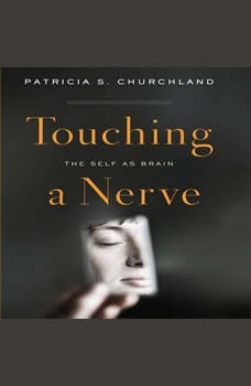 Touching a Nerve: The Self As Brain, Patricia S. Churchland