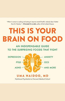 This Is Your Brain on Food: An Indispensable Guide to the Surprising Foods that Fight Depression, Anxiety, PTSD, OCD, ADHD, and More, Uma Naidoo
