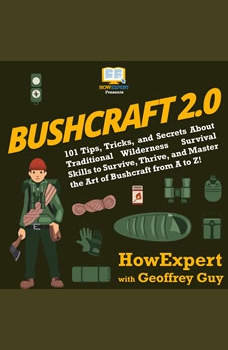 Bushcraft 2.0: 101 Tips, Tricks, and Secrets About Traditional Wilderness Survival Skills to Survive, Thrive, and Master the Art of Bushcraft from A to Z!, HowExpert
