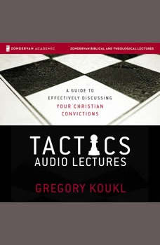 Tactics: Audio Lectures: A Guide to Effectively Discussing Your Christian Convictions, Gregory Koukl