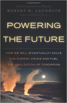 Powering the Future: How We Will (Eventually) Solve the Energy Crisis and Fuel the Civilization of Tomorrow How We Will (Eventually) Solve the Energy Crisis and Fuel the Civilization of Tomorrow, Robert B. Laughlin