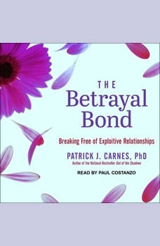 The Betrayal Bond: Breaking Free of Exploitive Relationships, Ph.D. Carnes