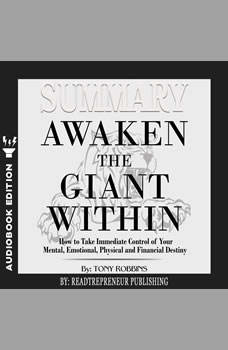 Summary of Awaken the Giant Within: How to Take Immediate Control of Your Mental, Emotional, Physical and Financial by Tony Robbins, Readtrepreneur Publishing