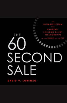 The 60 Second Sale: The Ultimate System for Building Lifelong Client Relationships in the Blink of an Eye, David V. Lorenzo