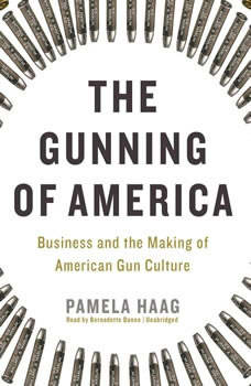 The Gunning of America: Business and the Making of American Gun Culture Business and the Making of American Gun Culture, Pamela Haag