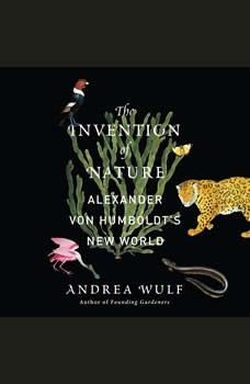 The Invention of Nature: Alexander von Humboldt's New World, Andrea Wulf