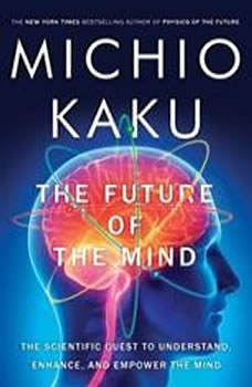 The Future of the Mind: The Scientific Quest to Understand, Enhance, and Empower the Mind, Michio Kaku