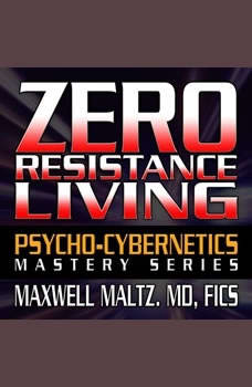Zero Resistance Living: The Pscychocybernetics Mastery Series The Pscychocybernetics Mastery Series, Maxwell Maltz
