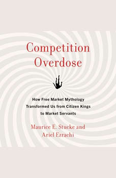 Competition Overdose: How Free Market Mythology Transformed Us from Citizen Kings to Market Servants, Maurice E. Stucke