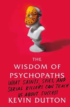 The Wisdom of Psychopaths: What Saints, Spies, and Serial Killers Can Teach Us About Success, Kevin Dutton