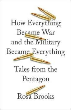 How Everything Became War and the Military Became Everything: Tales from the Pentagon, Rosa Brooks