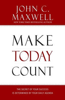 Make Today Count: The Secret of Your Success Is Determined by Your Daily Agenda The Secret of Your Success Is Determined by Your Daily Agenda, John C. Maxwell