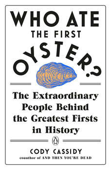Who Ate the First Oyster?: The Extraordinary People Behind the Greatest Firsts in History, Cody Cassidy