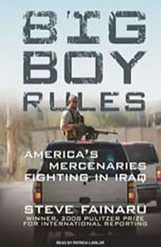 Big Boy Rules: America's Mercenaries Fighting in Iraq, Steve Fainaru