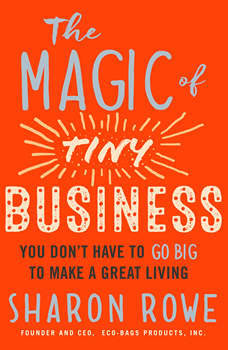 The Magic of Tiny Business: You Dona€™t Have to Go Big to Make a Great Living, Sharon Rowe