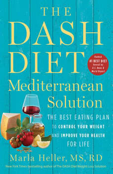 The DASH Diet Mediterranean Solution: The Best Eating Plan to Control Your Weight and Improve Your Health for Life, Marla Heller