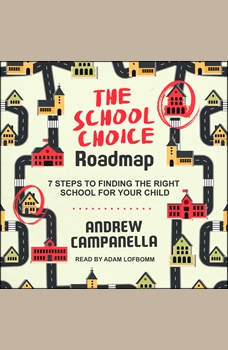 The School Choice Roadmap: 7 Steps to Finding the Right School for Your Child, Andrew Campanella