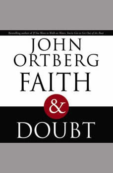 Faith and Doubt: The Importance of Embracing Uncertainty in Your Faith, John Ortberg