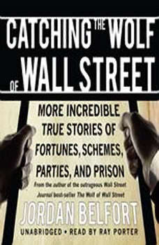 Catching the Wolf of Wall Street: More Incredible True Stories of Fortunes, Schemes, Parties, and Prison More Incredible True Stories of Fortunes, Schemes, Parties, and Prison, Jordan Belfort