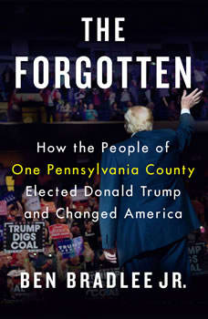 The Forgotten: How the People of One Pennsylvania County Elected Donald Trump and Changed America, Ben Bradlee