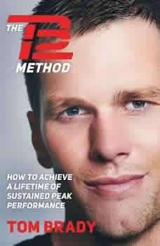 The TB12 Method: How to Achieve a Lifetime of Sustained Peak Performance How to Achieve a Lifetime of Sustained Peak Performance, Tom Brady