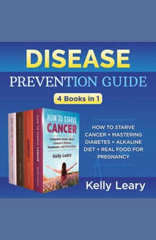 Disease Prevention Guide: How to Starve Cancer + Mastering Diabetes + Alkaline Diet + Real Food for Pregnancy, Kelly Leary