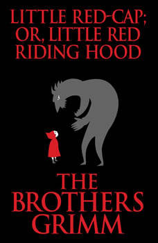 Little Red-Cap (or, Little Red Riding Hood), The Brothers Grimm