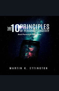 The 10 Principles of Personal Longevity and Personal Freedom, Martin K. Ettington