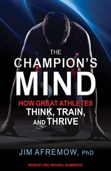 The Champion's Mind: How Great Athletes Think, Train, and Thrive How Great Athletes Think, Train, and Thrive, PhD Afremow