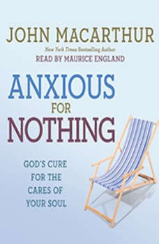 Anxious for Nothing: God's Cure for the Cares of Your Soul God's Cure for the Cares of Your Soul, John MacArthur