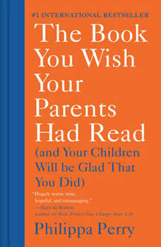 The Book You Wish Your Parents Had Read: (And Your Children Will Be Glad That You Did), Philippa Perry