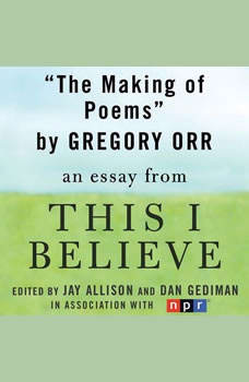 The Making of Poems: A This I Believe Essay, Gregory Orr