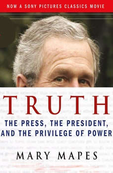 Truth: The Press, the President, and the Privilege of Power, Mary Mapes
