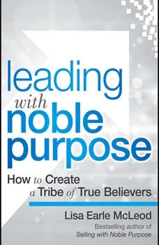 Leading with Noble Purpose: How to Create a Tribe of True Believers, Lisa Earle McLeod