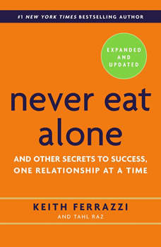 Never Eat Alone, Expanded and Updated: And the Other Secrets to Success, One Releationship at a Time- Expanded and Updated, Keith Ferrazzi