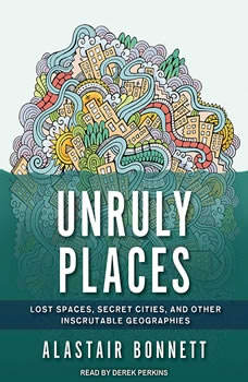 Unruly Places: Lost Spaces, Secret Cities, and Other Inscrutable Geographies Lost Spaces, Secret Cities, and Other Inscrutable Geographies, Alastair Bonnett