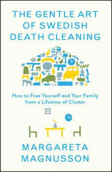 The Gentle Art of Swedish Death Cleaning: How to Free Yourself and Your Family from a Lifetime of Clutter How to Free Yourself and Your Family from a Lifetime of Clutter, Margareta Magnusson