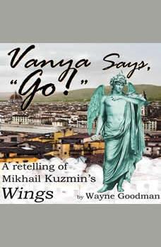 Vanya Says, Go!: A Retelling of Mikhail Kuzmin's Wings, Wayne Goodman